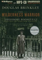 The Wilderness Warrior : Theodore Roosevelt and the Crusade for America - Professor Douglas Brinkley