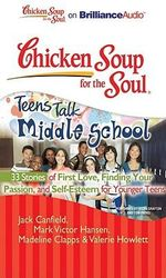 Chicken Soup for the Soul : Teens Talk Middle School - 33 Stories of First Love, Finding Your Passion, and Self-Esteem for Younger Teens - Jack Canfield