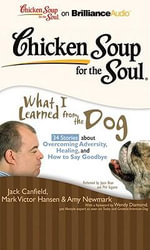 Chicken Soup for the Soul: What I Learned from the Dog : 34 Stories about Overcoming Adversity, Healing, and How to Say Goodbye - Jack Canfield