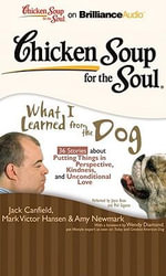 Chicken Soup for the Soul: What I Learned from the Dog : 36 Stories about Putting Things in Perspective, Kindness, and Unconditional Love - Jack Canfield