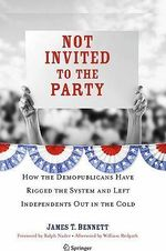 Not Invited to the Party : How the Demopublicans Have Rigged the System and Left Independents out in the Cold - James T. Bennett