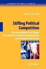 Stifling Political Competition : How Government Has Rigged the System to Benefit Demopublicans and Exclude Third Parties - James T. Bennett