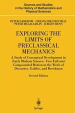 Exploring the Limits of Preclassical Mechanics : A Study of Conceptual Development in Early Modern Science: Free Fall and Compounded Motion in the Work - Peter Damerow