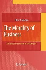 The Morality of Business : A Profession for Human Wealthcare - Tibor R. Machan