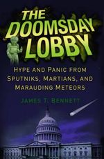 The Doomsday Lobby : Hype and Panic from Sputniks, Martians, and Marauding Meteors - James T. Bennett