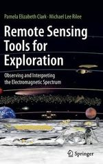 Remote Sensing Tools for Exploration : Observing and Interpreting the Electromagnetic Spectrum - Pamela Elizabeth Clark