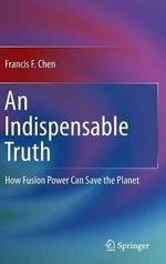 An Indispensable Truth : How Fusion Power Can Save the Planet - Francis F. Chen