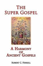 The Super Gospel : A Harmony of Ancient Gospels - Robert C Ferrell