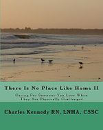 There Is No Place Like Home II : Caring for Someone You Love When They Are Physically Challenged - Lnha Cssc Charles Kennedy Rn