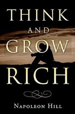 Think and Grow Rich : How to Prosper Even in Hard Times - Napoleon Hill