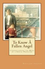 To Know a Fallen Angel : Understanding the Mind of a Sexual Predator - Bernard Amador