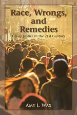 Race, Wrongs, and Remedies : Group Justice in the 21st Century - Amy L. Wax