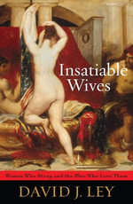 Insatiable Wives : Women Who Stray and the Men Who Love Them - David J. Ley