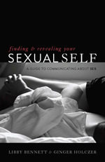 Finding and Revealing Your Sexual Self : A Guide to Communicating about Sex - Libby Bennett