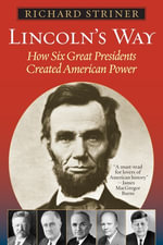 Lincoln's Way : How Six Great Presidents Created American Power - Richard Striner