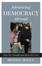 Advancing Democracy Abroad : Why We Should and How We Can - Michael McFaul
