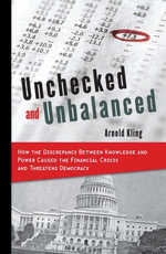 Unchecked and Unbalanced : How the Discrepancy Between Knowledge and Power Caused the Financial Crisis and Threatens Democracy - Arnold Kling