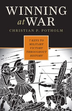 Winning at War : Seven Keys to Military Victory throughout History - Christian P. Potholm