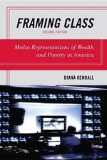 Framing Class : Media Representations of Wealth and Poverty in America - Diana Kendall