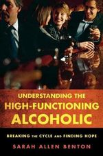 Understanding the High-functioning Alcoholic : Breaking the Cycle and Finding Hope - Sarah Allen Benton