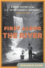 First Along the River : A Brief History of the U.S. Environmental Movement - Benjamin Kline