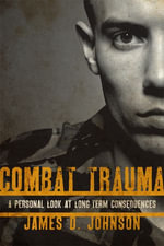 Combat Trauma : A Personal Look at Long-Term Consequences - James D. Johnson