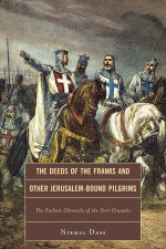 The Deeds of the Franks and Other Jerusalem-Bound Pilgrims : The Earliest Chronicle of the First Crusade - Nirmal Dass