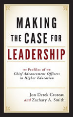 Making the Case for Leadership : Profiles of Chief Advancement Officers in Higher Education - Jon Derek Croteau