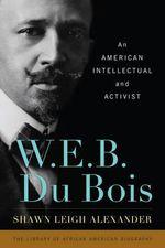W. E. B. Du Bois : An American Intellectual and Activist - Shawn Leigh Alexander