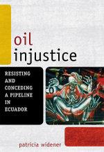 Oil Injustice : Resisting and Conceding a Pipeline in Ecuador - Patricia Widener
