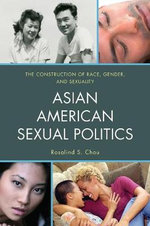 Asian American Sexual Politics : The Construction of Race, Gender, and Sexuality - Rosalind S. Chou