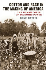 Cotton and Race in the Making of America : The Human Costs of Economic Power - Gene Dattel