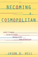 Becoming a Cosmopolitan : What It Means to Be a Human Being in the New Millennium - Jason D. Hill