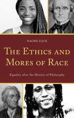The Ethics and Mores of Race : Equality after the History of Philosophy - Naomi Zack