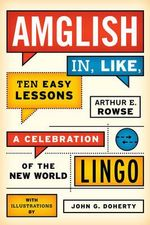Amglish, in Like, Ten Easy Lessons : A Celebration of the New World Lingo - Arthur E. Rowse