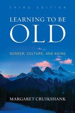 Learning to Be Old : Gender, Culture, and Aging - Margaret Cruikshank