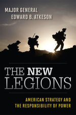 The New Legions : American Strategy and the Responsibility of Power - Major General Edward B. Atkeson
