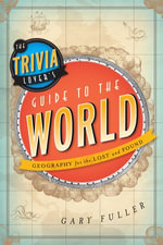 The Trivia Lover's Guide to the World : Geography for the Lost and Found - Gary Fuller