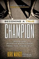 Becoming a True Champion : Achieving Athletic Excellence from the Inside Out - Kirk Mango