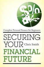 Securing Your Financial Future : Complete Personal Finance for Beginners - Christopher Smith