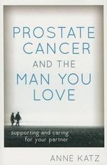 Prostate Cancer and the Man You Love : Supporting and Caring for Your Partner - Anne Katz