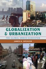 Globalization and Urbanization : The Global Urban Ecosystem - James H. Spencer