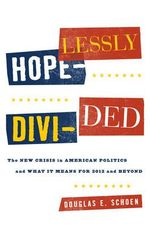 Hopelessly Divided : The New Crisis in American Politics and What It Means for 2012 and Beyond - Douglas E Schoen