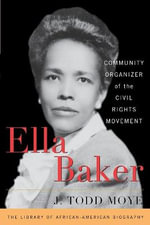 Ella Baker : Community Organizer of the Civil Rights Movement - J.Todd Moye