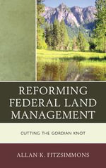 Reforming Federal Land Management : Cutting the Gordian Knot - Allan K. Fitzsimmons
