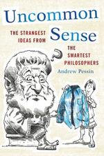 Uncommon Sense : The Strangest Ideas from the Smartest Philosophers - Andrew Pessin