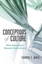 Conceptions of Culture : What Multicultural Educators Need to Know - Thomas E. Wren