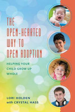 The Open-Hearted Way to Open Adoption : Helping Your Child Grow Up Whole - Lori Holden