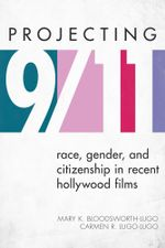 Projecting 9/11 : Race, Gender, and Citizenship in Recent Hollywood Films - Mary K. Bloodsworth-Lugo