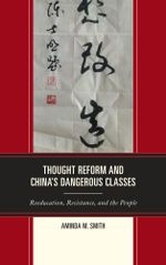 Thought Reform and China's Dangerous Classes : Reeducation, Resistance, and the People - Aminda M. Smith
